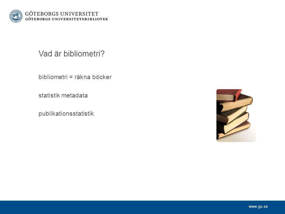 www.gu.se Vad är bibliometri? bibliometri = räkna böcker statistik metadata publikationsstatistik