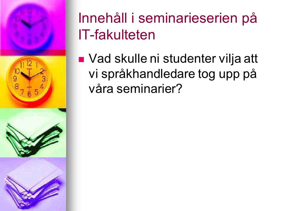 Innehåll i seminarieserien på IT-fakulteten Vad skulle ni studenter vilja att vi språkhandledare tog upp på våra seminarier