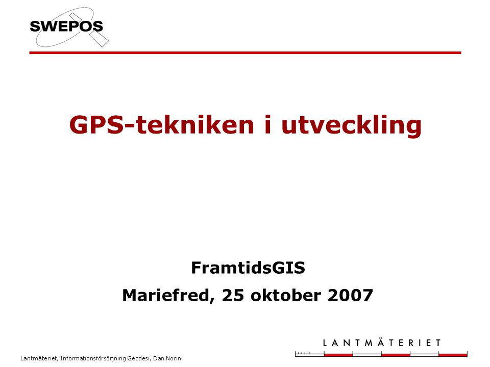 Lantmäteriet, Informationsförsörjning Geodesi, Dan Norin GPS-tekniken i utveckling FramtidsGIS Mariefred, 25 oktober 2007