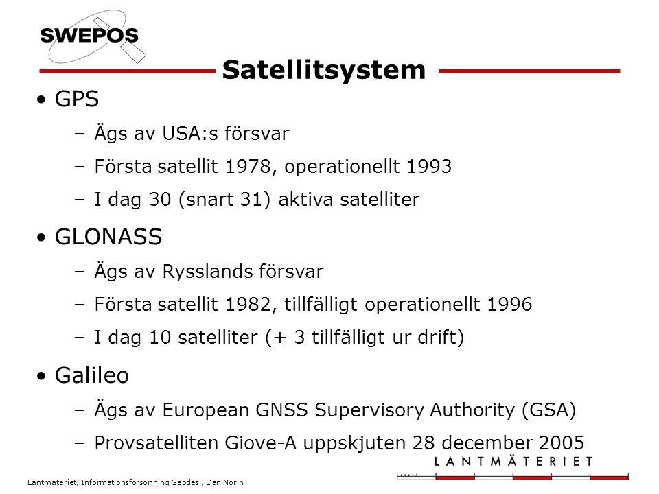 Lantmäteriet, Informationsförsörjning Geodesi, Dan Norin GPS –Ägs av USA:s försvar –Första satellit 1978, operationellt 1993 –I dag 30 (snart 31) aktiva satelliter GLONASS –Ägs av Rysslands försvar –Första satellit 1982, tillfälligt operationellt 1996 –I dag 10 satelliter (+ 3 tillfälligt ur drift) Galileo –Ägs av European GNSS Supervisory Authority (GSA) –Provsatelliten Giove-A uppskjuten 28 december 2005 Satellitsystem