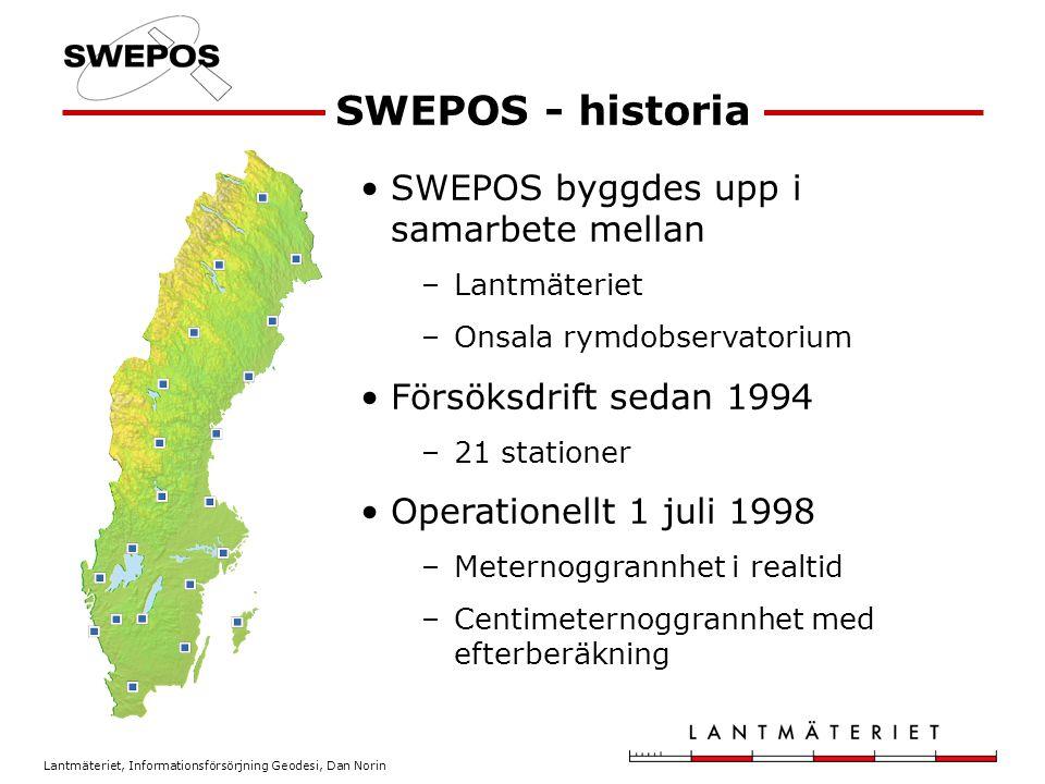 Lantmäteriet, Informationsförsörjning Geodesi, Dan Norin SWEPOS - historia SWEPOS byggdes upp i samarbete mellan –Lantmäteriet –Onsala rymdobservatorium Försöksdrift sedan 1994 –21 stationer Operationellt 1 juli 1998 –Meternoggrannhet i realtid –Centimeternoggrannhet med efterberäkning
