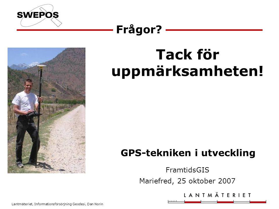Lantmäteriet, Informationsförsörjning Geodesi, Dan Norin Frågor? GPS-tekniken i utveckling FramtidsGIS Mariefred, 25 oktober 2007 Tack för uppmärksamh