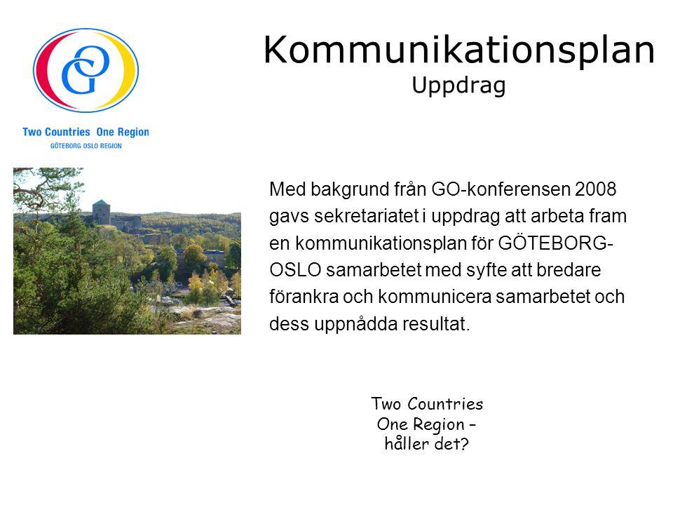 Kommunikationsplan Uppdrag Med bakgrund från GO-konferensen 2008 gavs sekretariatet i uppdrag att arbeta fram en kommunikationsplan för GÖTEBORG- OSLO samarbetet med syfte att bredare förankra och kommunicera samarbetet och dess uppnådda resultat.
