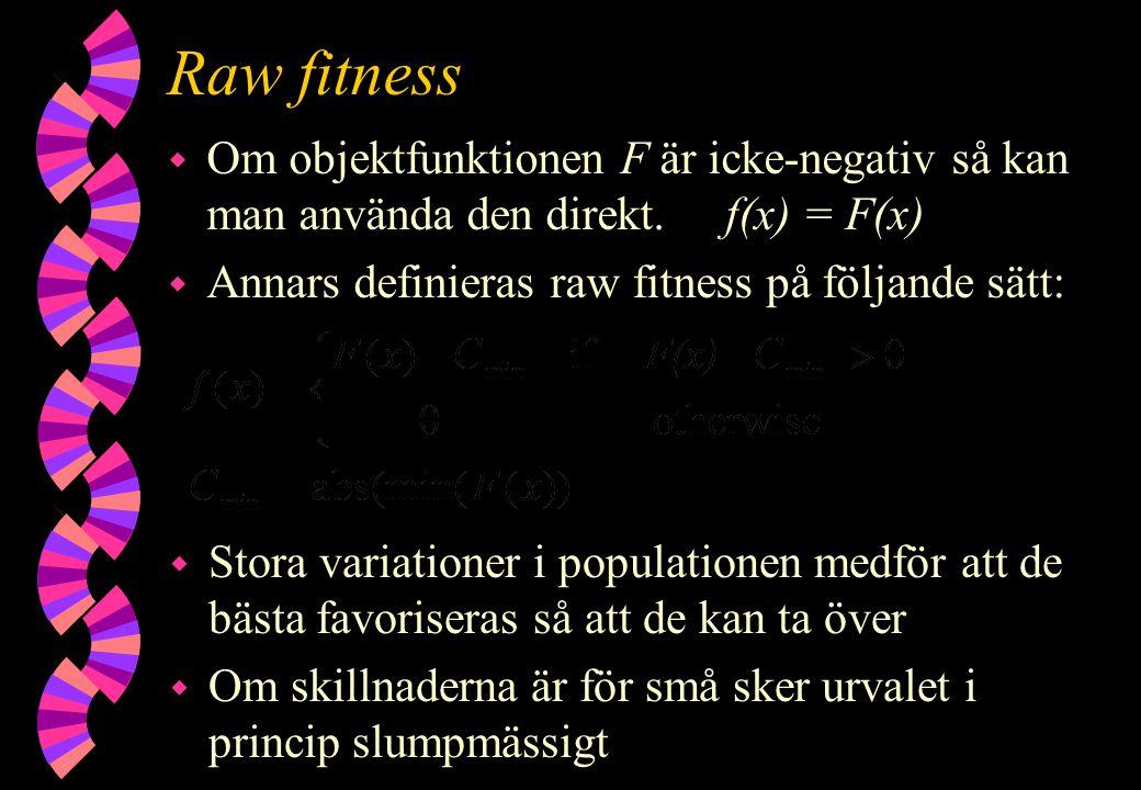 Raw fitness w Om objektfunktionen F är icke-negativ så kan man använda den direkt. f(x) = F(x) w Annars definieras raw fitness på följande sätt: w Sto