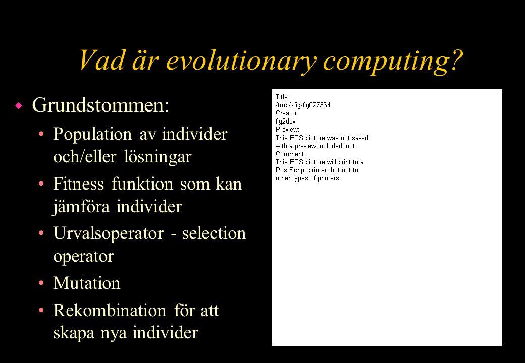 Vad är evolutionary computing? w Grundstommen: Population av individer och/eller lösningar Fitness funktion som kan jämföra individer Urvalsoperator -