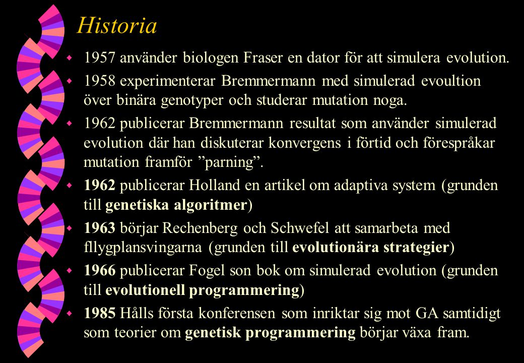 Historia w 1957 använder biologen Fraser en dator för att simulera evolution. w 1958 experimenterar Bremmermann med simulerad evoultion över binära ge