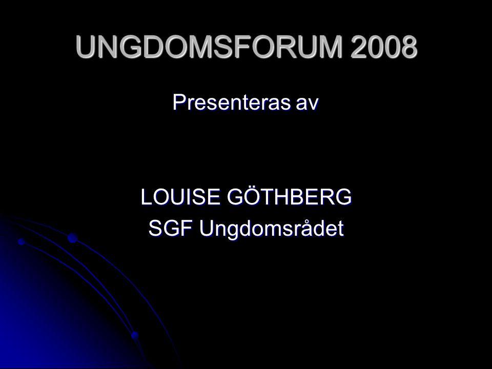 UNGDOMSFORUM 2008 Presenteras av LOUISE GÖTHBERG SGF Ungdomsrådet