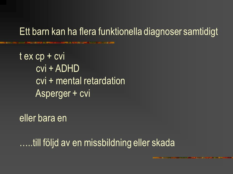 Ett barn kan ha flera funktionella diagnoser samtidigt t ex cp + cvi cvi + ADHD cvi + mental retardation Asperger + cvi eller bara en …..till följd av