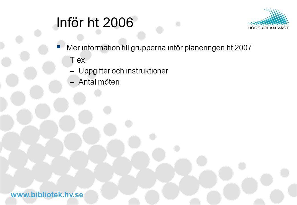 www.bibliotek.hv.se Inför ht 2006  Mer information till grupperna inför planeringen ht 2007 T ex –Uppgifter och instruktioner –Antal möten