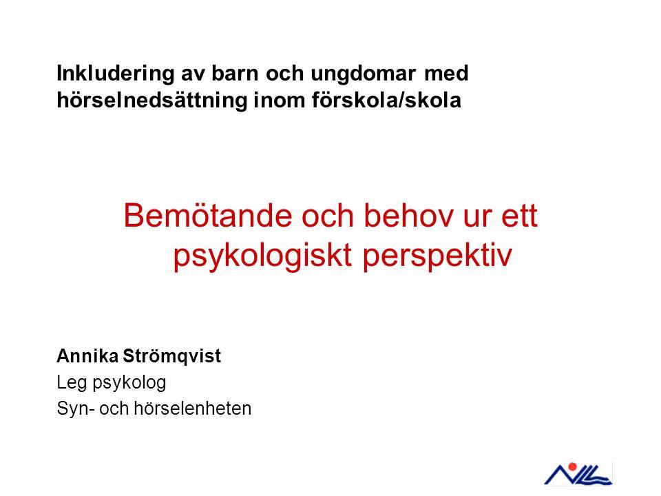 Inkludering av barn och ungdomar med hörselnedsättning inom förskola/skola Bemötande och behov ur ett psykologiskt perspektiv Annika Strömqvist Leg ps