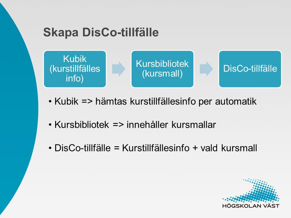 Skapa DisCo-tillfälle Kubik (kurstillfälles info) Kursbibliotek (kursmall) DisCo-tillfälle Kubik => hämtas kurstillfällesinfo per automatik Kursbibliotek => innehåller kursmallar DisCo-tillfälle = Kurstillfällesinfo + vald kursmall