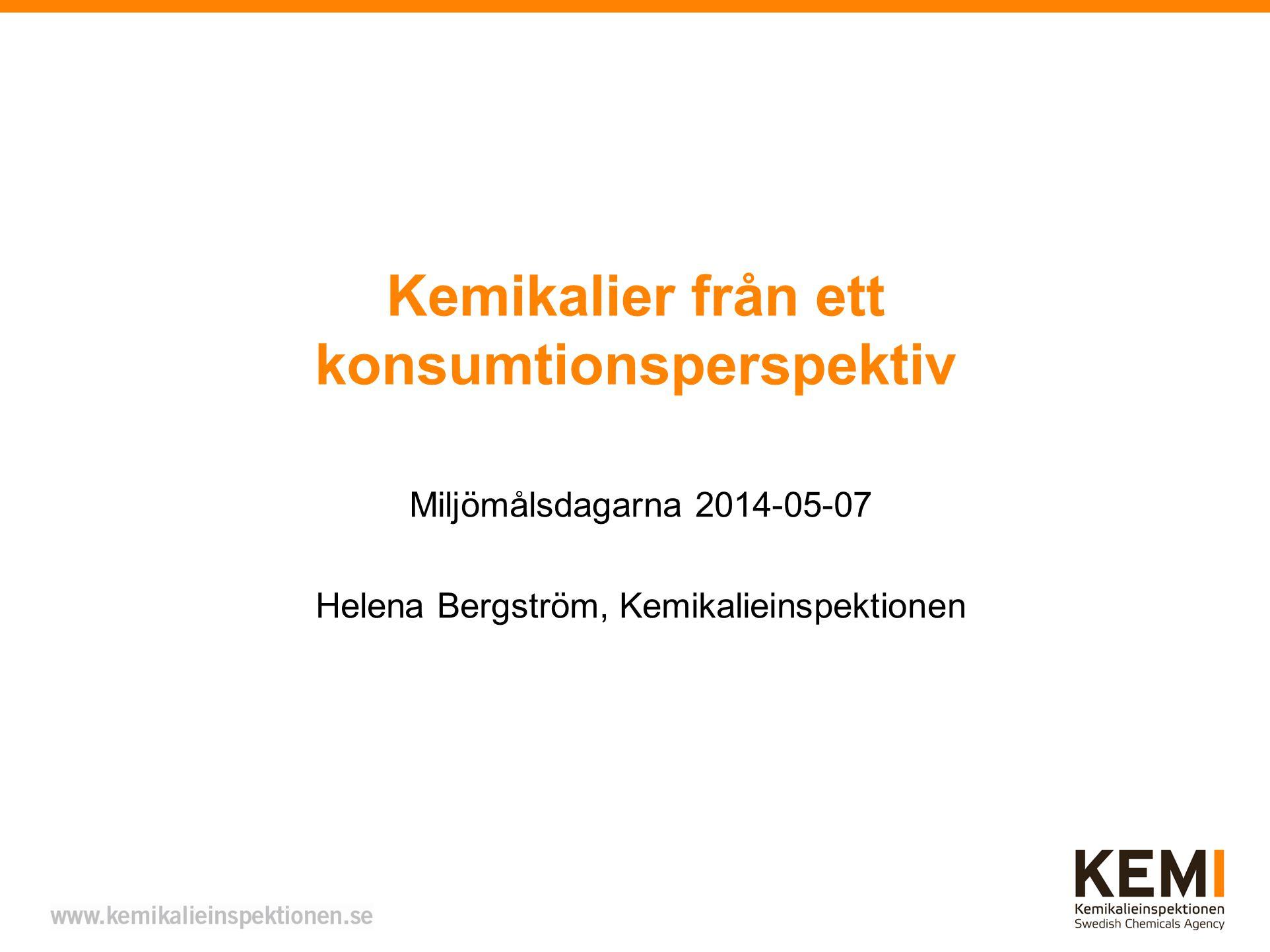 Kemikalier från ett konsumtionsperspektiv Miljömålsdagarna 2014-05-07 Helena Bergström, Kemikalieinspektionen