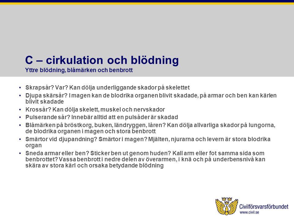 C – cirkulation och blödning Yttre blödning, blåmärken och benbrott Skrapsår? Var? Kan dölja underliggande skador på skelettet Djupa skärsår? I magen