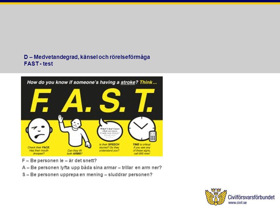 D – Medvetandegrad, känsel och rörelseförmåga FAST - test F – Be personen le – är det snett? A – Be personen lyfta upp båda sina armar – trillar en ar