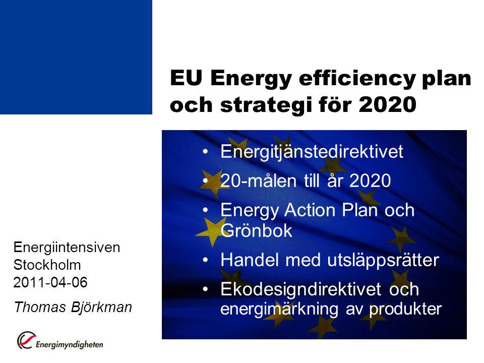 EU Energy efficiency plan och strategi för 2020 Energiintensiven Stockholm 2011-04-06 Thomas Björkman Energitjänstedirektivet 20-målen till år 2020 Energy Action Plan och Grönbok Handel med utsläppsrätter Ekodesigndirektivet och energimärkning av produkter