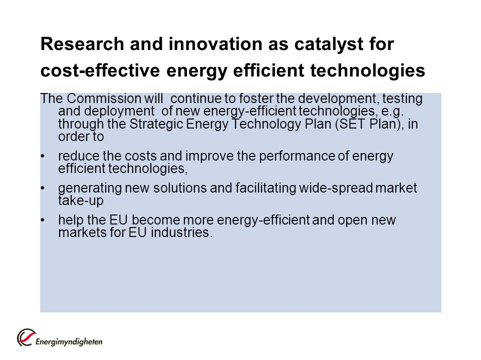 Research and innovation as catalyst for cost-effective energy efficient technologies The Commission will continue to foster the development, testing and deployment of new energy-efficient technologies, e.g.