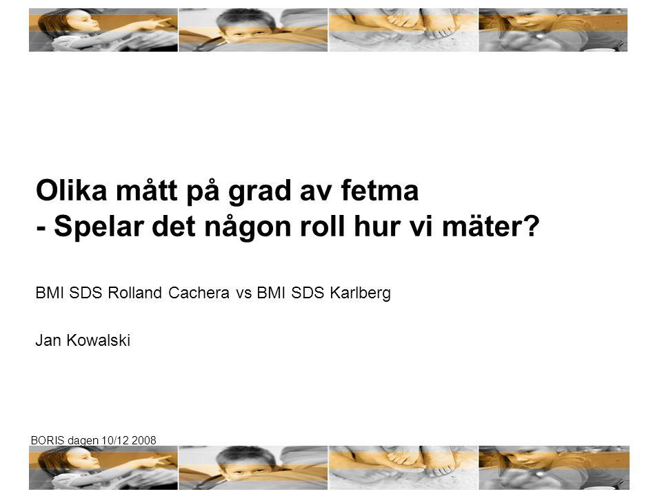 BORIS dagen 10/12 2008 Olika mått på grad av fetma - Spelar det någon roll hur vi mäter? BMI SDS Rolland Cachera vs BMI SDS Karlberg Jan Kowalski