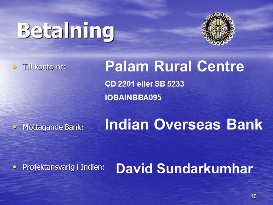 16 Betalning Till konto nr: Till konto nr: Mottagande Bank: Mottagande Bank: Projektansvarig i Indien: Projektansvarig i Indien: Palam Rural Centre CD 2201 eller SB 5233 IOBAINBBA095 Indian Overseas Bank David Sundarkumhar