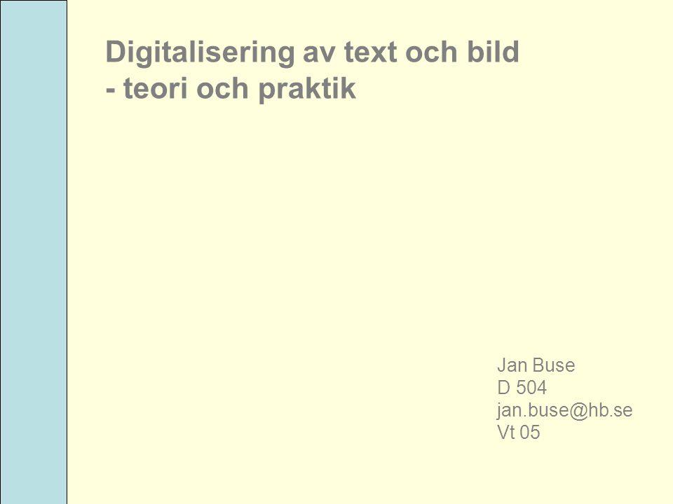 Digitalisering av text och bild - teori och praktik Jan Buse D 504 jan.buse@hb.se Vt 05