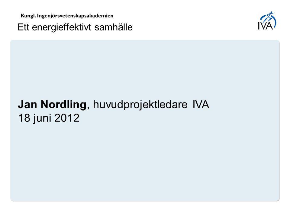 Jan Nordling, huvudprojektledare IVA 18 juni 2012 Ett energieffektivt samhälle