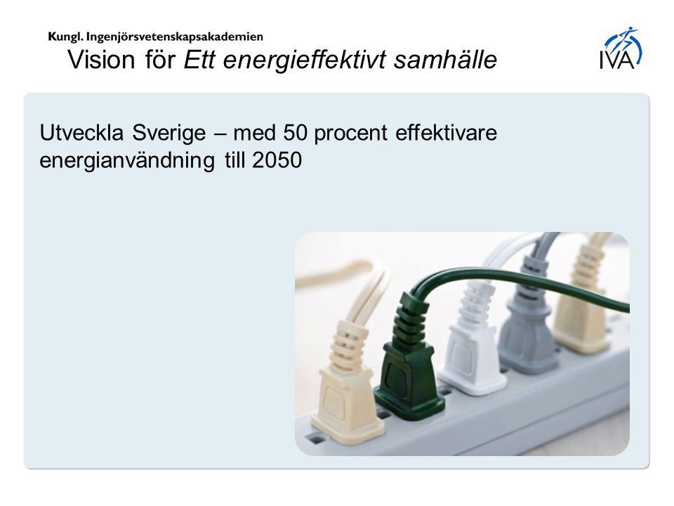 Utveckla Sverige – med 50 procent effektivare energianvändning till 2050 Vision för Ett energieffektivt samhälle