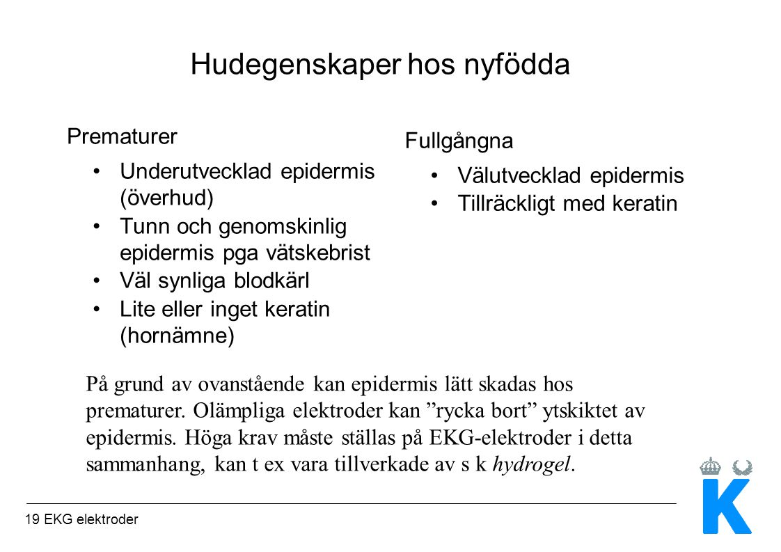 19 EKG elektroder Hudegenskaper hos nyfödda Prematurer Underutvecklad epidermis (överhud) Tunn och genomskinlig epidermis pga vätskebrist Väl synliga