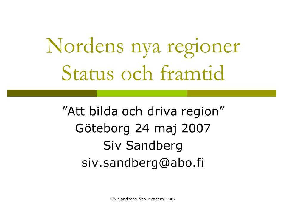 Siv Sandberg Åbo Akademi 2007 Nordens nya regioner Status och framtid Att bilda och driva region Göteborg 24 maj 2007 Siv Sandberg siv.sandberg@abo.fi