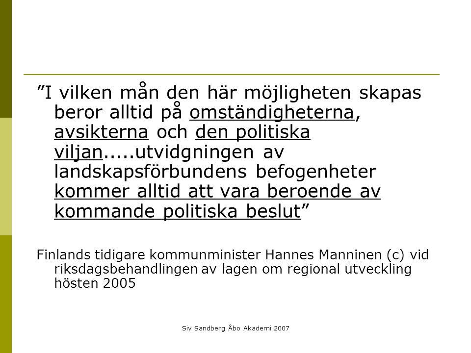 Siv Sandberg Åbo Akademi 2007 I vilken mån den här möjligheten skapas beror alltid på omständigheterna, avsikterna och den politiska viljan.....utvidgningen av landskapsförbundens befogenheter kommer alltid att vara beroende av kommande politiska beslut Finlands tidigare kommunminister Hannes Manninen (c) vid riksdagsbehandlingen av lagen om regional utveckling hösten 2005