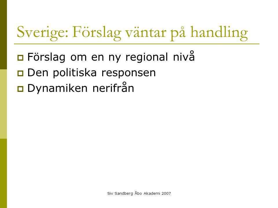 Siv Sandberg Åbo Akademi 2007 Sverige: Förslag väntar på handling  Förslag om en ny regional nivå  Den politiska responsen  Dynamiken nerifrån