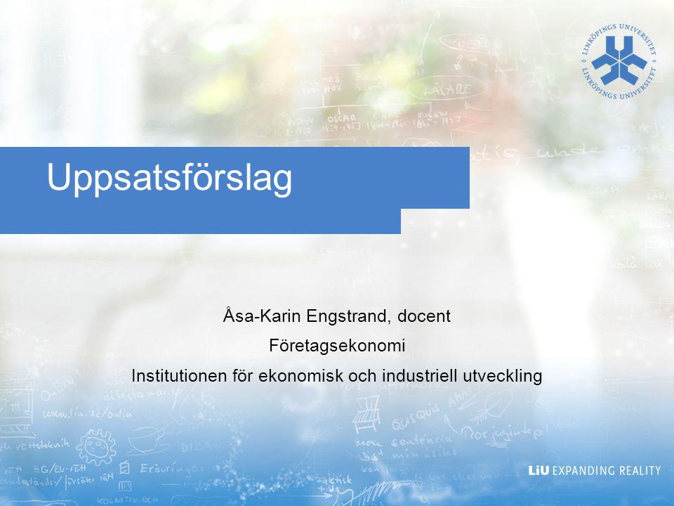 Uppsatsförslag Åsa-Karin Engstrand, docent Företagsekonomi Institutionen för ekonomisk och industriell utveckling