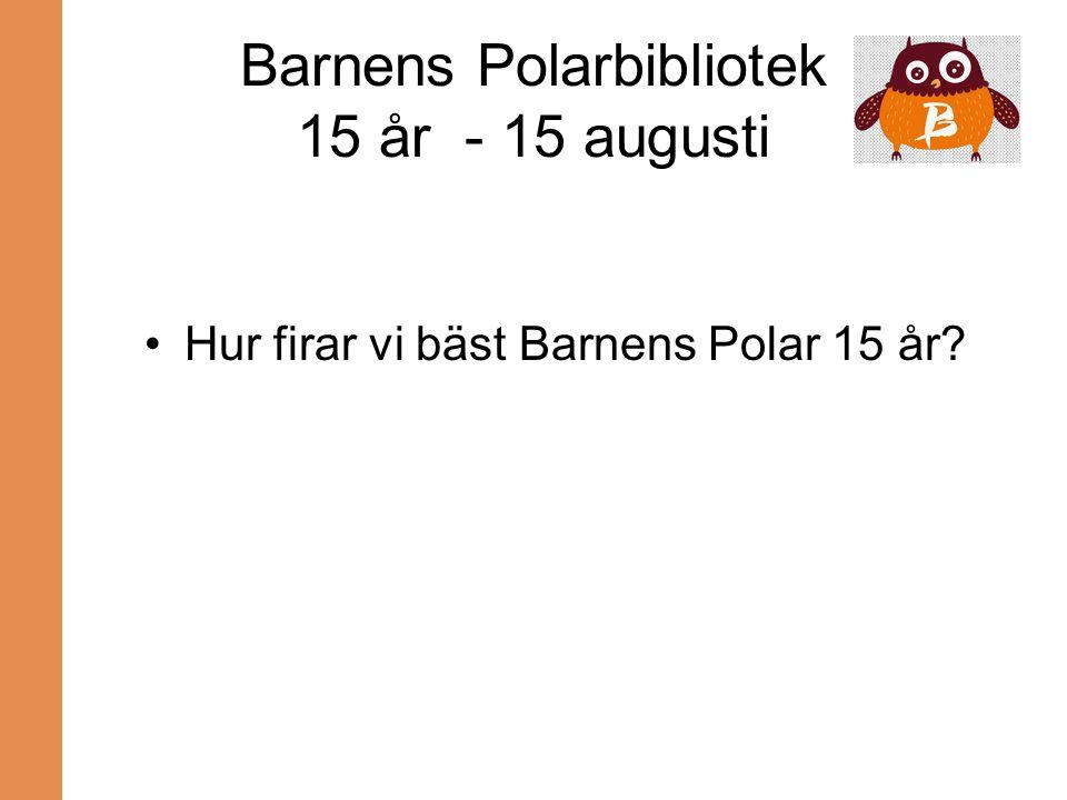 Barnens Polarbibliotek 15 år - 15 augusti Hur firar vi bäst Barnens Polar 15 år?