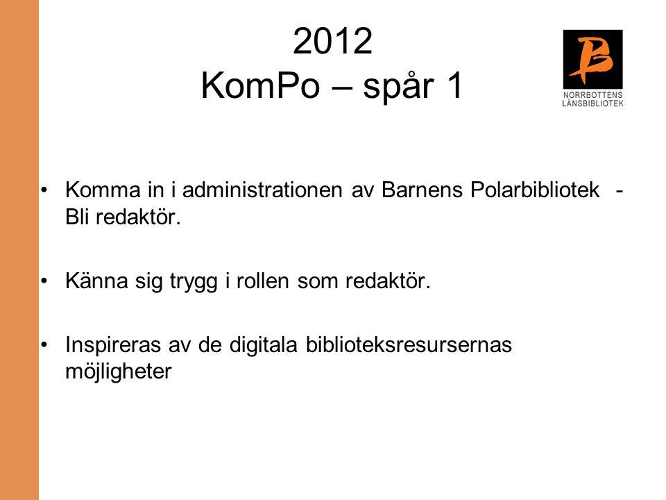 2012 KomPo – spår 1 Komma in i administrationen av Barnens Polarbibliotek - Bli redaktör. Känna sig trygg i rollen som redaktör. Inspireras av de digi
