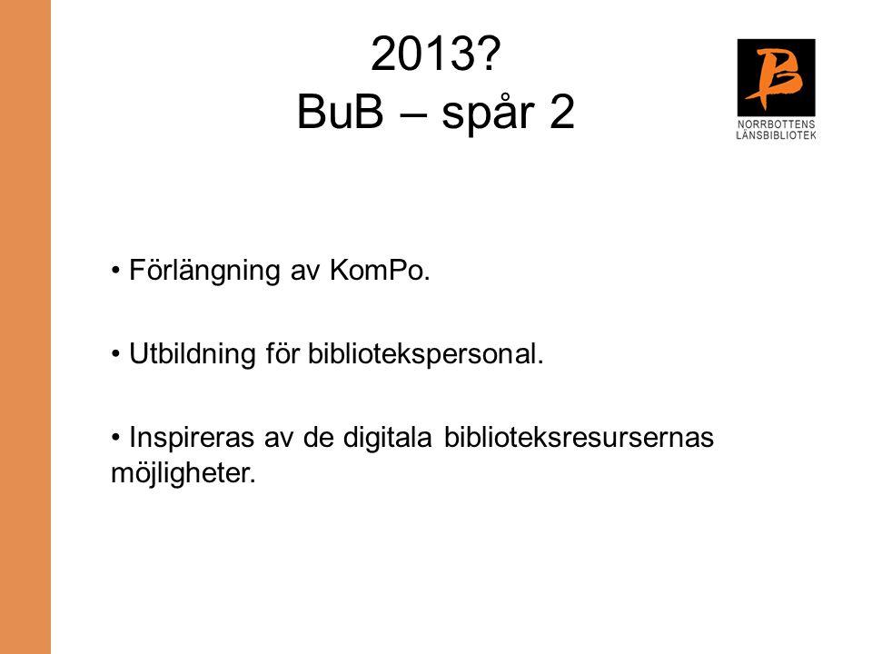2013? BuB – spår 2 Förlängning av KomPo. Utbildning för bibliotekspersonal. Inspireras av de digitala biblioteksresursernas möjligheter.