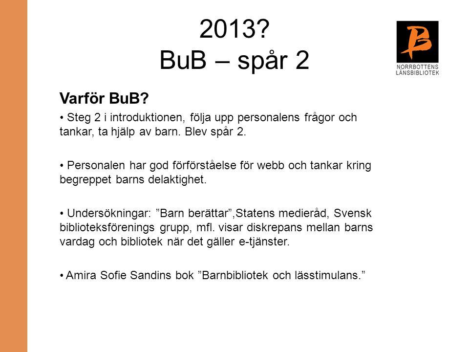 2013? BuB – spår 2 Varför BuB? Steg 2 i introduktionen, följa upp personalens frågor och tankar, ta hjälp av barn. Blev spår 2. Personalen har god för