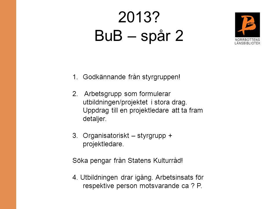 2013? BuB – spår 2 1.Godkännande från styrgruppen! 2. Arbetsgrupp som formulerar utbildningen/projektet i stora drag. Uppdrag till en projektledare at