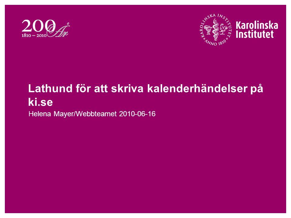 Lathund för att skriva kalenderhändelser på ki.se Helena Mayer/Webbteamet 2010-06-16