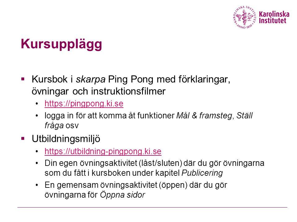 Kursupplägg  Kursbok i skarpa Ping Pong med förklaringar, övningar och instruktionsfilmer https://pingpong.ki.se logga in för att komma åt funktioner Mål & framsteg, Ställ fråga osv  Utbildningsmiljö https://utbildning-pingpong.ki.se Din egen övningsaktivitet (låst/sluten) där du gör övningarna som du fått i kursboken under kapitel Publicering En gemensam övningsaktivitet (öppen) där du gör övningarna för Öppna sidor