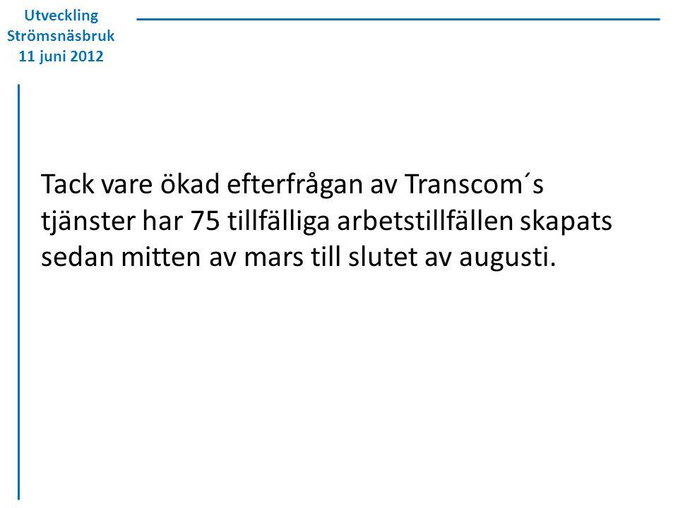 Utveckling Strömsnäsbruk 11 juni 2012 Tack vare ökad efterfrågan av Transcom´s tjänster har 75 tillfälliga arbetstillfällen skapats sedan mitten av mars till slutet av augusti.