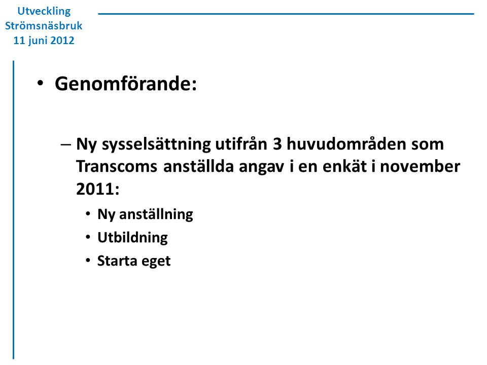 Genomförande: – Ny sysselsättning utifrån 3 huvudområden som Transcoms anställda angav i en enkät i november 2011: Ny anställning Utbildning Starta eget Utveckling Strömsnäsbruk 11 juni 2012