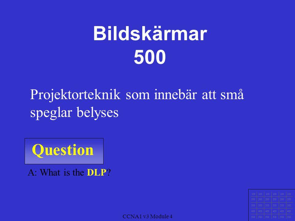 Question 100 200 300 400 500 CCNA1 v3 Module 4 A: What is Upplösning Antalet bildpunkter som skärmen kan visa Bildskärmar 400