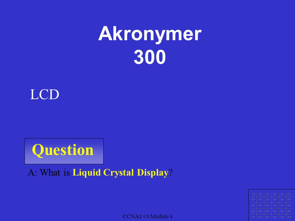Question 100 200 300 400 500 A: What is Liquid Crystal Display? LCD CCNA1 v3 Module 4 Akronymer 300