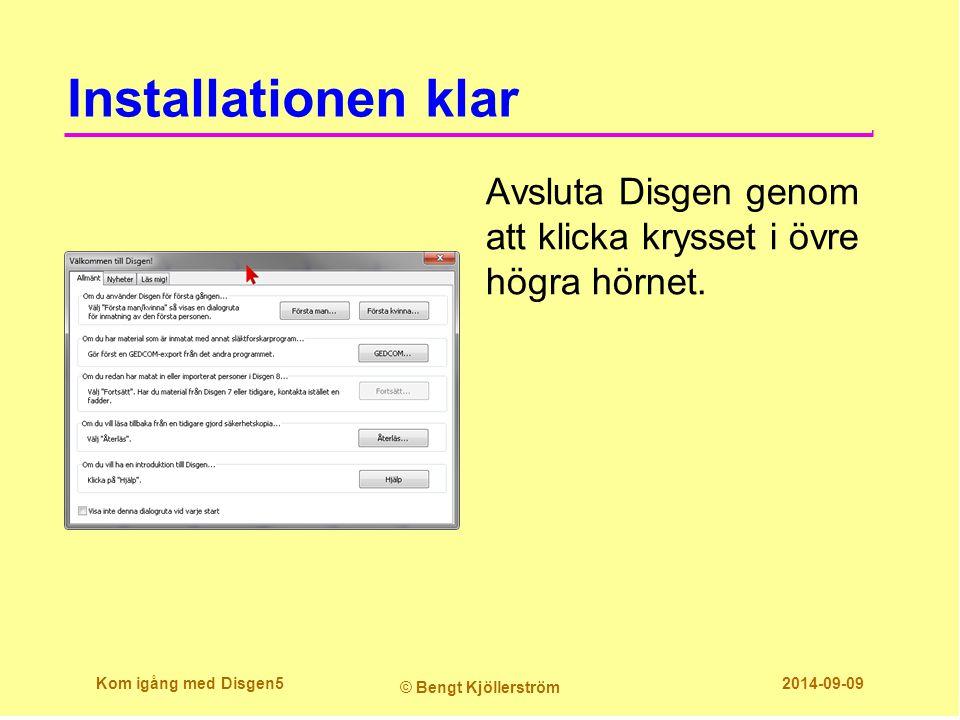 Installationen klar Avsluta Disgen genom att klicka krysset i övre högra hörnet. Kom igång med Disgen5 © Bengt Kjöllerström 2014-09-09