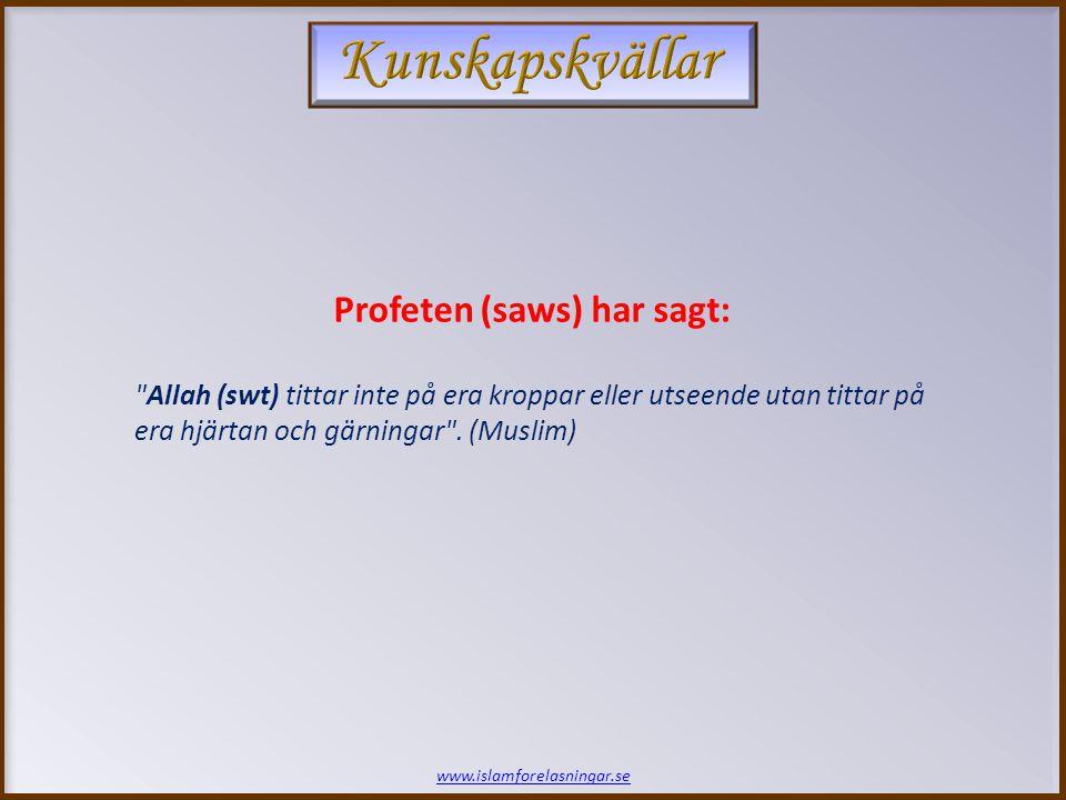 www.islamforelasningar.se Profeten (saws) har sagt: Allah (swt) tittar inte på era kroppar eller utseende utan tittar på era hjärtan och gärningar .