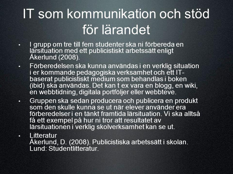 IT som kommunikation och stöd för lärandet I grupp om tre till fem studenter ska ni förbereda en lärsituation med ett publicistiskt arbetssätt enligt Åkerlund (2008).