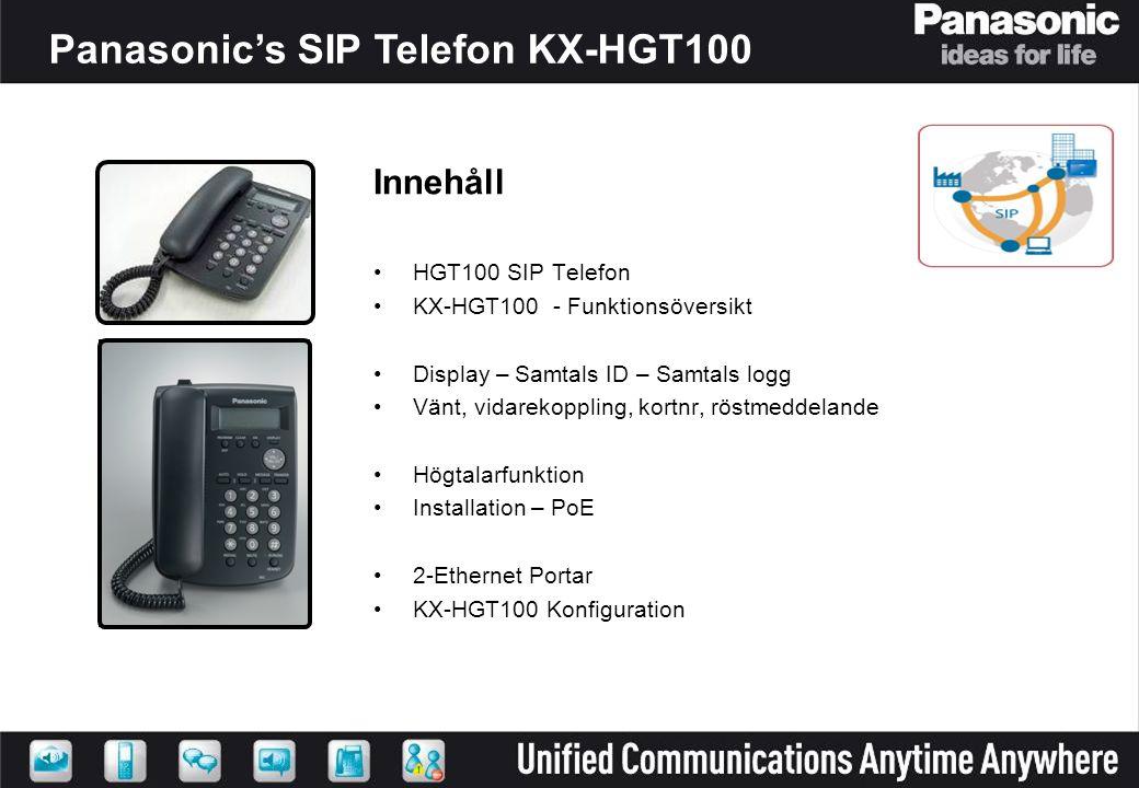 Panasonic's SIP Telefon KX-HGT100 HGT100 SIP Telephone Innehåll HGT100 SIP Telefon KX-HGT100 - Funktionsöversikt Display – Samtals ID – Samtals logg Vänt, vidarekoppling, kortnr, röstmeddelande Högtalarfunktion Installation – PoE 2-Ethernet Portar KX-HGT100 Konfiguration