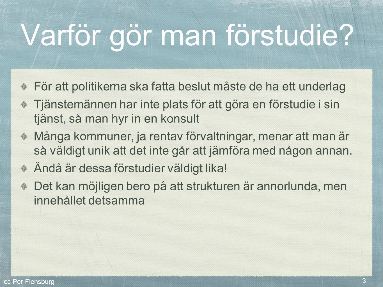 cc Per Flensburg 3 Varför gör man förstudie? För att politikerna ska fatta beslut måste de ha ett underlag Tjänstemännen har inte plats för att göra e