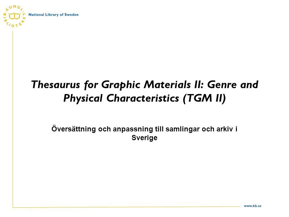 www.kb.se Thesaurus for Graphic Materials II: Genre and Physical Characteristics (TGM II) Översättning och anpassning till samlingar och arkiv i Sverige