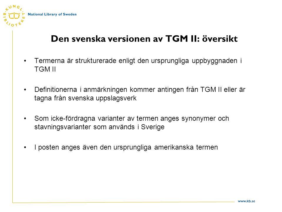 www.kb.se Den svenska versionen av TGM II: översikt Termerna är strukturerade enligt den ursprungliga uppbyggnaden i TGM II Definitionerna i anmärkningen kommer antingen från TGM II eller är tagna från svenska uppslagsverk Som icke-fördragna varianter av termen anges synonymer och stavningsvarianter som används i Sverige I posten anges även den ursprungliga amerikanska termen