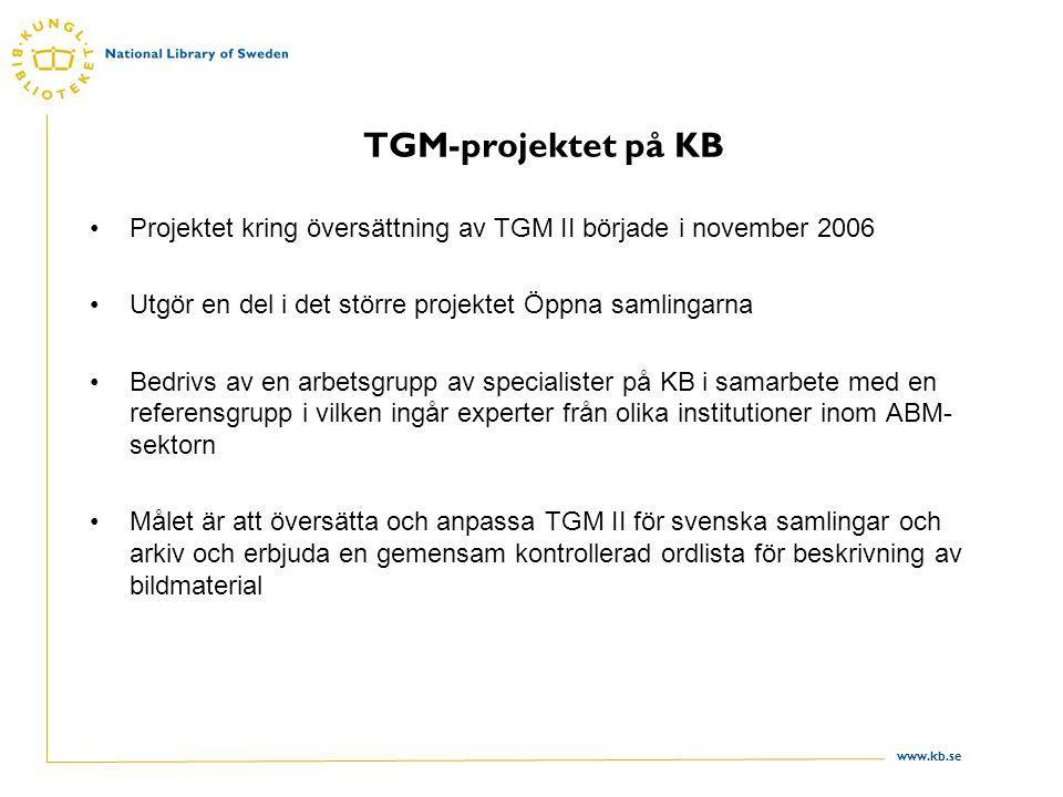 www.kb.se TGM-projektet på KB Projektet kring översättning av TGM II började i november 2006 Utgör en del i det större projektet Öppna samlingarna Bedrivs av en arbetsgrupp av specialister på KB i samarbete med en referensgrupp i vilken ingår experter från olika institutioner inom ABM- sektorn Målet är att översätta och anpassa TGM II för svenska samlingar och arkiv och erbjuda en gemensam kontrollerad ordlista för beskrivning av bildmaterial