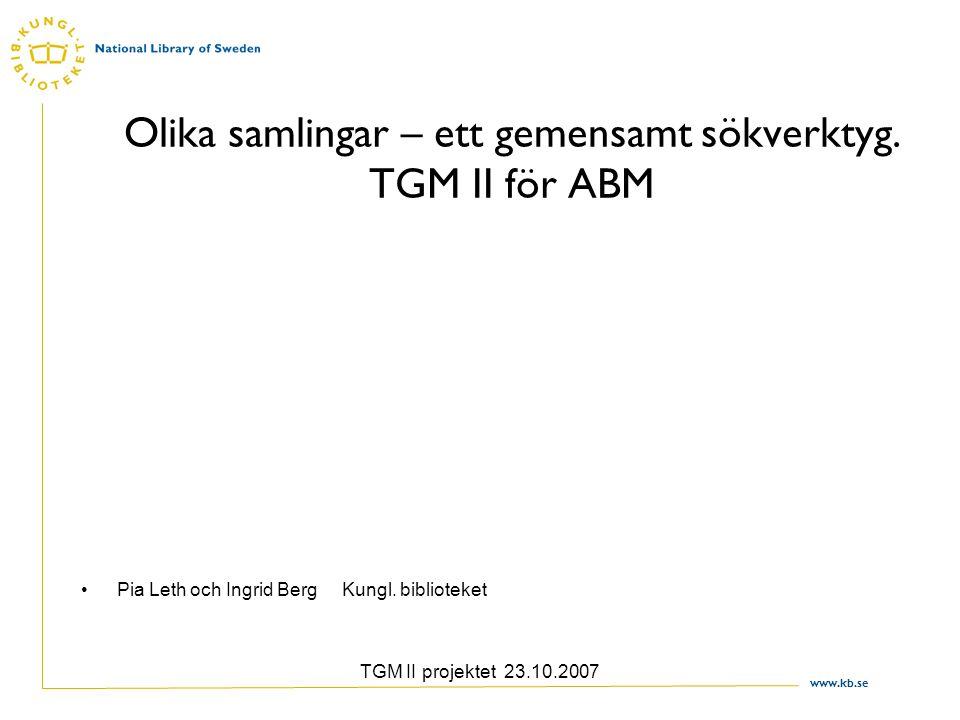 www.kb.se TGM II projektet 23.10.2007 Olika samlingar – ett gemensamt sökverktyg. TGM II för ABM Pia Leth och Ingrid Berg Kungl. biblioteket